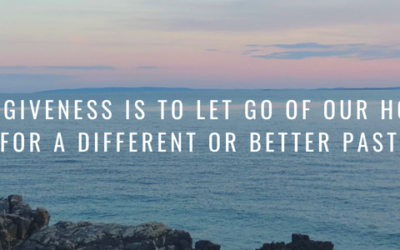 Forgiveness is to let go of our hope for a different or better past
