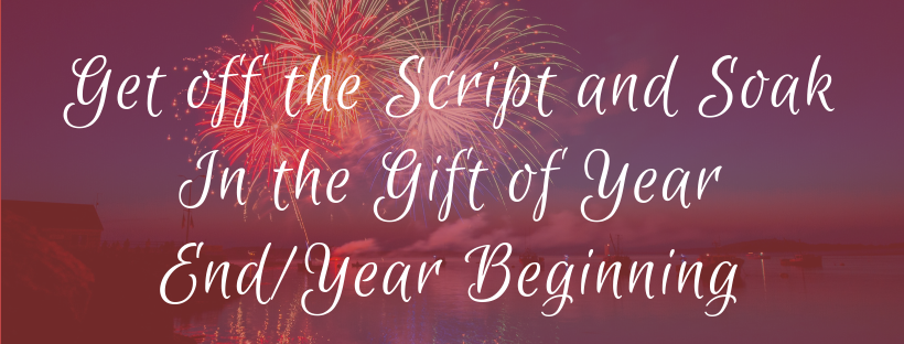 Get off the Script and Soak In the Gift of Year End/Year Beginning