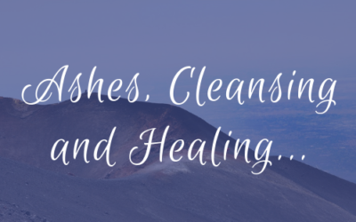 Ashes, Cleansing and Healing…