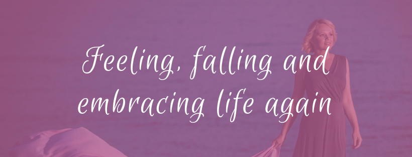 Feeling, falling and embracing life again