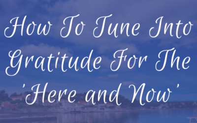 How To Tune Into Gratitude For The 'Here and Now'