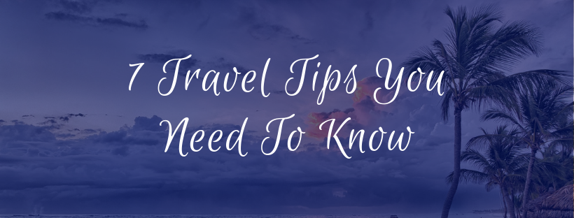 7 Travel Tips You Need To Know