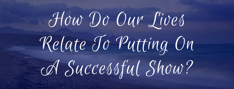 How Do Our Lives Relate To Putting On A Successful Show?