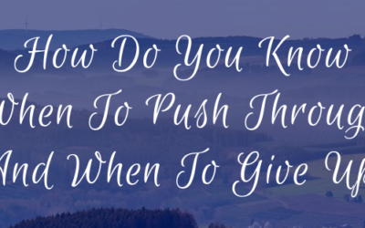 How Do You Know When To Push Through And When To Give Up?