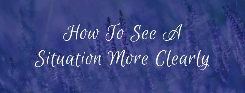 How To See A Situation More Clearly