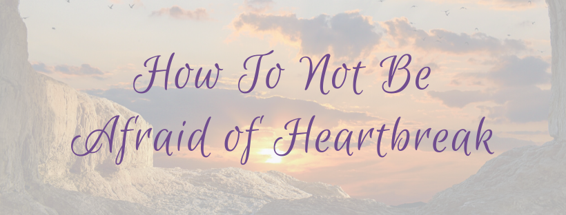 How To Not Be Afraid of Heartbreak