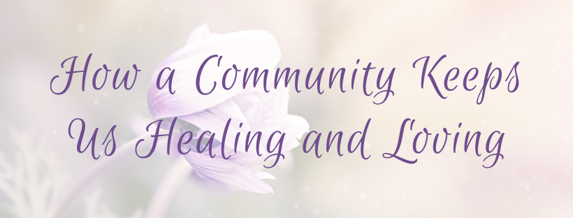 How a Community Keeps Us Healing and Loving