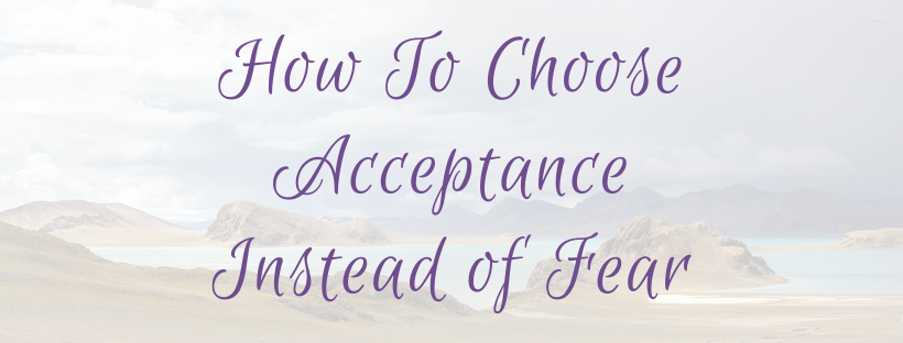 How To Choose Acceptance Instead of Fear