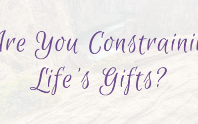 Are You Constraining Life's Gifts?