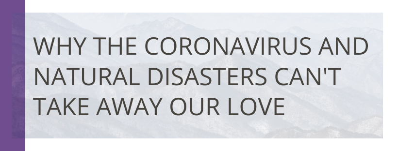Why the Coronavirus and Natural Disasters Can't Take Away Our Love