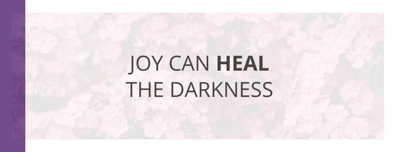 Joy Can Heal The Darkness