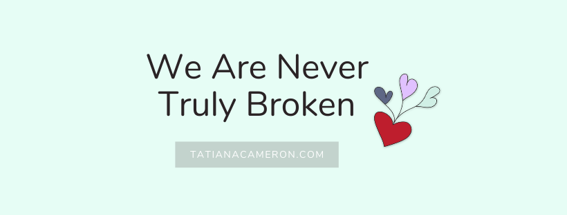 We Are Never TRULY broken…