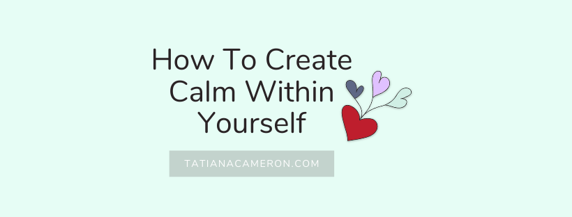 How To Create Calm Within Yourself