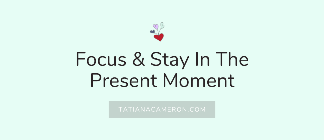 Focus & Stay In The Present Moment