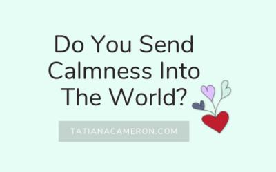 Do You Send Calmness Into The World?