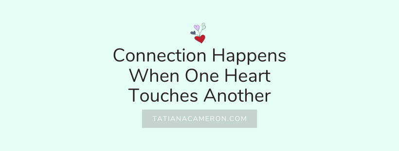 Connection Happens When One Heart Touches Another